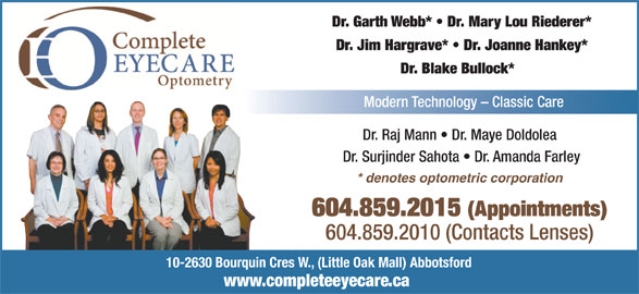 Complete EyeCare Optometry (604-859-2015) - Display Ad - Dr. Garth Webb*   Dr. Mary Lou Riederer* Dr. Jim Hargrave*   Dr. Joanne Hankey* Dr. Blake Bullock* Modern Technology - Classic Care Dr. Raj Mann   Dr. Maye Doldolea Dr. Surjinder Sahota   Dr. Amanda Farley * denotes optometric corporation 604.859.2015 (Appointments) 604.859.2010 (Contacts Lenses) 10-2630 Bourquin Cres W., (Little Oak Mall) Abbotsford www.completeeyecare.ca