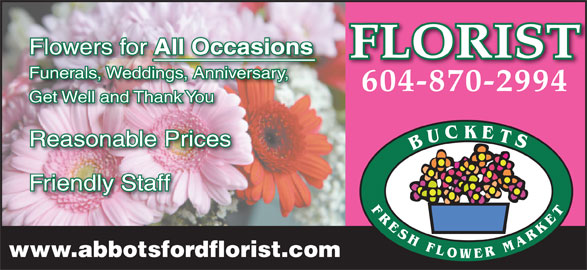 Buckets Fresh Flower Market (604-870-2994) - Display Ad - Flowers for www.abbotsfordflorist.com All Occasions FLORIST Funerals, Weddings, Anniversary,ddingsAnniversary, 604-870-2994 Get Well and Thank You Reasonable Prices Friendly Staff