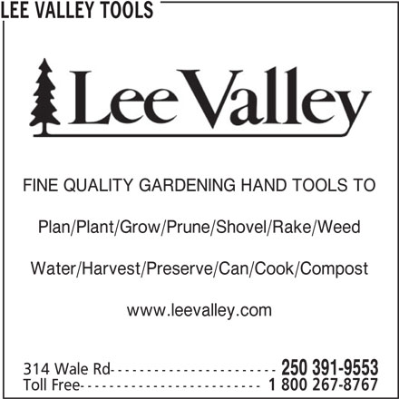Lee Valley Tools (250-391-9553) - Display Ad - Toll Free------------------------- 1 800 267-8767 250 391-9553 LEE VALLEY TOOLS FINE QUALITY GARDENING HAND TOOLS TO Plan/Plant/Grow/Prune/Shovel/Rake/Weed Water/Harvest/Preserve/Can/Cook/Compost Toll Free------------------------- 1 800 267-8767 250 391-9553 LEE VALLEY TOOLS FINE QUALITY GARDENING HAND TOOLS TO Plan/Plant/Grow/Prune/Shovel/Rake/Weed Water/Harvest/Preserve/Can/Cook/Compost www.leevalley.com 314 Wale Rd----------------------- www.leevalley.com 314 Wale Rd-----------------------