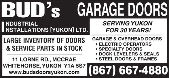 Bud's Industrial Installations Yukon Ltd (867-667-4880) - Display Ad - & SERVICE PARTS IN STOCK DOCK LEVELERS & SEALS STEEL DOORS & FRAMES 11 LORNE RD., MCCRAE WHITEHORSE, YUKON  Y1A 5S7 www.budsdoorsyukon.com GARAGE DOORS SERVING YUKON FOR 30 YEARS! GARAGE & OVERHEAD DOORS ELECTRIC OPERATORS SPECIALTY DOORS LARGE INVENTORY OF DOORS