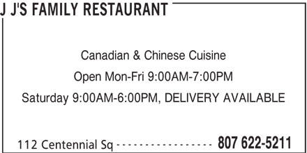 J J's Family Restaurant (807-622-5211) - Display Ad - Open Mon-Fri 9:00AM-7:00PM Saturday 9:00AM-6:00PM, DELIVERY AVAILABLE ----------------- 807 622-5211 112 Centennial Sq J J'S FAMILY RESTAURANT Canadian & Chinese Cuisine