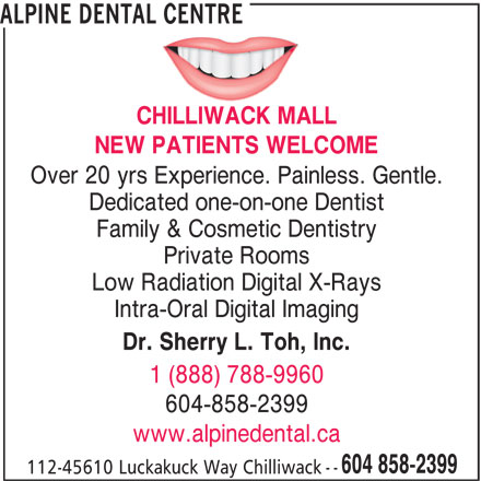 Alpine Dental Centre (604-858-2399) - Display Ad - ALPINE DENTAL CENTRE CHILLIWACK MALL NEW PATIENTS WELCOME Dedicated one-on-one Dentist Family & Cosmetic Dentistry Private Rooms Low Radiation Digital X-Rays Intra-Oral Digital Imaging Dr. Sherry L. Toh, Inc. 1 (888) 788-9960 604-858-2399 www.alpinedental.ca 604 858-2399 Over 20 yrs Experience. Painless. Gentle. 112-45610 Luckakuck Way Chilliwack --