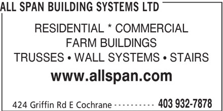 All Span Building Systems Ltd (403-932-7878) - Display Ad - ALL SPAN BUILDING SYSTEMS LTD RESIDENTIAL * COMMERCIAL FARM BUILDINGS TRUSSES   WALL SYSTEMS   STAIRS www.allspan.com ---------- 403 932-7878 424 Griffin Rd E Cochrane