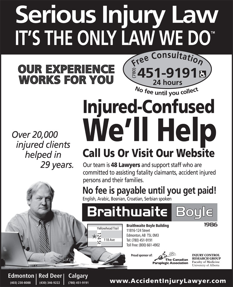 Braithwaite Boyle Accident Injury Law (780-451-9191) - Display Ad - Tel: (780) 451-9191 Toll Free: (800) 661-4902 Calgary    Red DeerEdmonton www.AccidentInjuryLawyer .com (780) 451-9191(430) 346-9222(403) 230-8088 Free Consultation24 (780) hours No fee untilyou collect451-9191 Injured-Confused We ll Help Call Us Or Visit Our Website English, Arabic, Bosnian, Croatian, Serbian spoken Braithwaite Boyle Building Yellowhead Trail 11816-124 Street 124 St Edmonton, AB  T5L 0M3 118 Ave