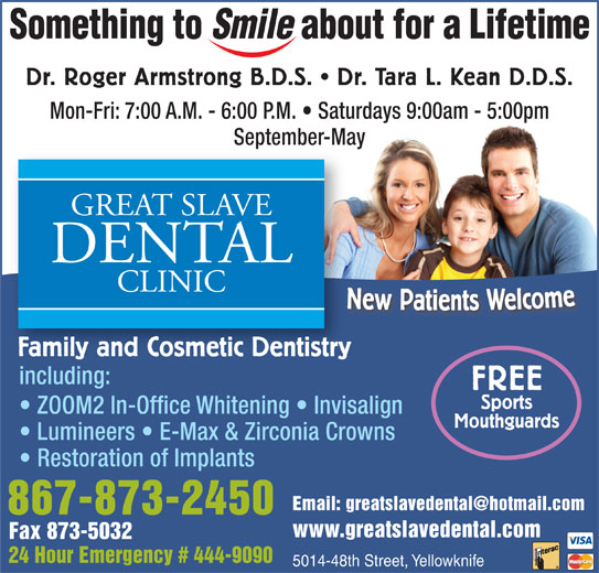 Great Slave Dental Clinic (867-873-2450) - Display Ad - Dr. Roger Armstrong B.D.S.   Dr. Tara L. Kean D.D.S. Mon-Fri: 7:00 A.M. - 6:00 P.M.   Saturdays 9:00am - 5:00pm September-May New Patie s Welcome NFamily and Cosmetic Dentistry including: FREE Sports ZOOM2 In-Office Whitening   Invisalign Mouthguards Lumineers   E-Max & Zirconia Crowns Restoration of Implants 867-873-2450 www.greatslavedental.com Fax 873-5032 24 Hour Emergency # 444-9090 5014-48th Street, Yellowknife