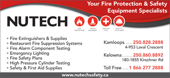 Nutech Safety Ltd (250-828-2888) - Display Ad - Your Fire Protection & Safety Equipment Specialists FIRE TRAFFIC FIRST AID SAFETY + PROTECTION EQUIPMENT KITS HI-VIS GEAR Fire Extinguishers & Supplies Kamloops..... 250.828.2888 Restaurant Fire Suppression Systems 4-953 Laval Crescent Fire Alarm Component Testing Emergency Lighting Kelowna........ 250.860.8892 Fire Safety Plans 180-1855 Kirschner Rd High Pressure Cylinder Testing Toll Free..... 1 866 277 2888 Safety & First Aid Supplies www.nutechsafety.ca