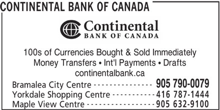 Continental Currency Exchange (905-790-0079) - Display Ad - CONTINENTAL BANK OF CANADA 100s of Currencies Bought & Sold Immediately Money Transfers   Int'l Payments   Drafts continentalbank.ca ----------- --------------- 905 790-0079 Bramalea City Centre Yorkdale Shopping Centre 416 787-1444 ----------------- 905 632-9100 Maple View Centre CONTINENTAL BANK OF CANADA 100s of Currencies Bought & Sold Immediately Money Transfers   Int'l Payments   Drafts continentalbank.ca --------------- 905 790-0079 Bramalea City Centre ----------- Yorkdale Shopping Centre 416 787-1444 ----------------- 905 632-9100 Maple View Centre
