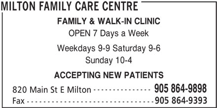 Milton Family Care Centre (905-864-9898) - Annonce illustrée======= - FAMILY & WALK-IN CLINIC OPEN 7 Days a Week Weekdays 9-9 Saturday 9-6 Sunday 10-4 ACCEPTING NEW PATIENTS --------------- 905 864-9898 820 Main St E Milton 905 864-9393 Fax ------------------------------- MILTON FAMILY CARE CENTRE