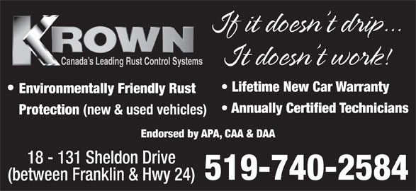 Krown Rust Control (519-740-2584) - Display Ad - If it doesn t drip... It doesn t work! Canada s Leading Rust Control Systems Lifetime New Car Warranty Environmentally Friendly Rust Annually Certified Technicians Protection (new & used vehicles) Endorsed by APA, CAA & DAA 18 - 131 Sheldon Drive 519-740-2584 (between Franklin & Hwy 24)