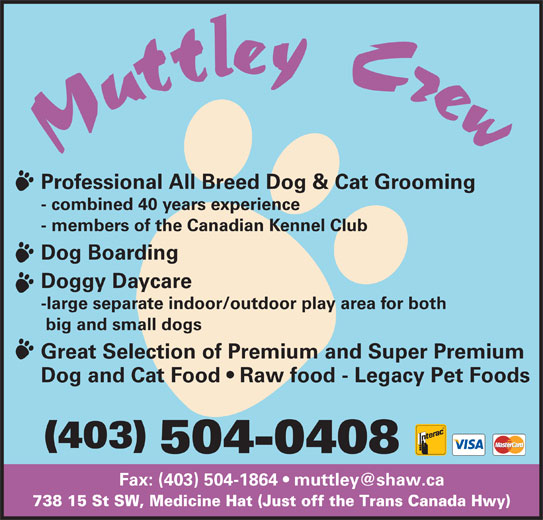 Muttley Crew (403-504-0408) - Display Ad - Professional All Breed Dog & Cat Grooming - combined 40 years experience - members of the Canadian Kennel Club Dog Boarding Doggy Daycare -large separate indoor/outdoor play area for both big and small dogs Great Selection of Premium and Super Premium Dog and Cat Food   Raw food - Legacy Pet Foods (403) 504-0408 738 15 St SW, Medicine Hat (Just off the Trans Canada Hwy) Professional All Breed Dog & Cat Grooming - combined 40 years experience - members of the Canadian Kennel Club Dog Boarding Doggy Daycare 738 15 St SW, Medicine Hat (Just off the Trans Canada Hwy) -large separate indoor/outdoor play area for both big and small dogs Great Selection of Premium and Super Premium Dog and Cat Food   Raw food - Legacy Pet Foods (403) 504-0408