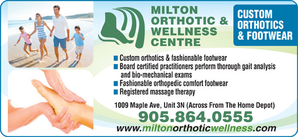 Milton Orthotic And Wellness Centre (905-864-0555) - Display Ad - MILTON CUSTOM ORTHOTICS ORTHOTIC & WELLNESS Board certified practitioners perform thorough gait analysis and bio-mechanical exams Fashionable orthopedic comfort footwear Registered massage therapy & FOOTWEAR CENTRE Custom orthotics & fashionable footwear 905.864.0555 www.miltonorthoticwellness.com 1009 Maple Ave, Unit 3N (Across From The Home Depot)