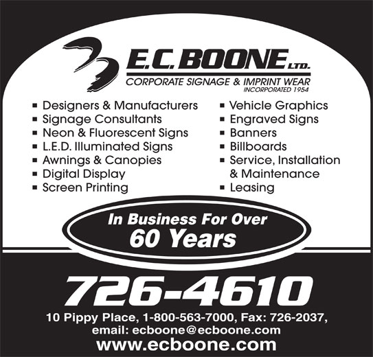 Boone E C Limited (709-726-4610) - Display Ad - Designers & Manufacturers Vehicle Graphics Signage Consultants Engraved Signs Neon & Fluorescent Signs Banners L.E.D. Illuminated Signs Billboards Awnings & Canopies Service, Installation Digital Display & Maintenance Screen Printing Leasing In Business For Over 60 Years 726-4610 10 Pippy Place, 1-800-563-7000, Fax: 726-2037, www.ecboone.com