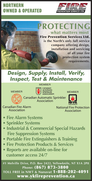 Fire Prevention Services Ltd (867-873-3800) - Display Ad - NORTHERN OWNED & OPERATED PROTECTING what matters most Fire Prevention Services Ltd. is the North s only full service company offering design, requirements. Design, Supply, Install, Verify, Inspect, Test & Maintenance MEMBER MEMBER Fire Alarm Systems Sprinkler Systems Industrial & Commercial Special Hazards Fire Suppression Systems Portable Fire Extinguishers & Training installation and servicing of all your fire protection system Fire Protection Products & Services Reports are available on-line for customer access 24/7 #1 Melville Drive, P.O. Box 2422, Yellowknife, NT X1A 2P8 Phone: (867) 873-3800 TOLL FREE in NWT & Nunavut 1-888-202-4091 www.ykfireprevention.ca