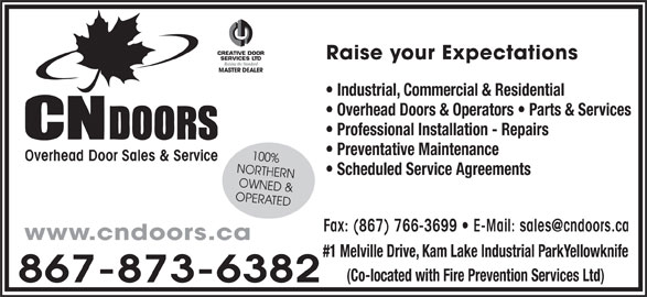 CN Doors (867-873-6382) - Display Ad - OWNED & OPERATED www.cndoors.ca #1 Melville Drive, Kam Lake Industrial ParkYellowknife (Co-located with Fire Prevention Services Ltd) 867-873-6382 CREATIVE DOOR Raise your Expectations SERVICES LTD Raising the Standard MASTER DEALER Industrial, Commercial & Residential Overhead Doors & Operators   Parts & Services Professional Installation - Repairs Preventative Maintenance 100% Overhead Door Sales & Service NORTHERN Scheduled Service Agreements