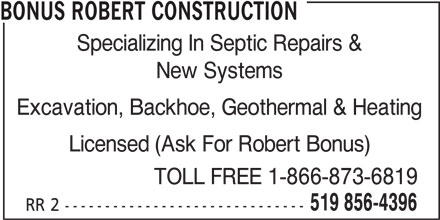 Bonus Robert Construction (519-856-4396) - Display Ad - BONUS ROBERT CONSTRUCTION Specializing In Septic Repairs & New Systems Excavation, Backhoe, Geothermal & Heating Licensed (Ask For Robert Bonus) TOLL FREE 1-866-873-6819 519 856-4396 RR 2 ------------------------------