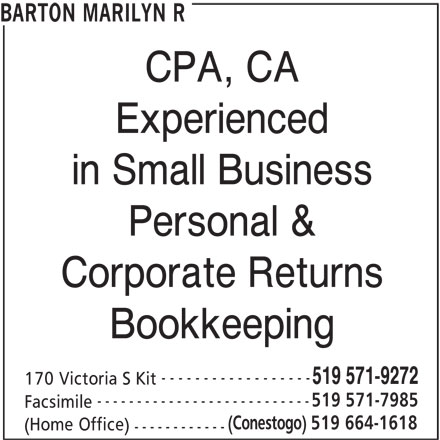Barton Marilyn R (519-571-9272) - Display Ad - BARTON MARILYN R CPA, CA Experienced in Small Business Personal & Corporate Returns Bookkeeping ------------------ 519 571-9272 170 Victoria S Kit --------------------------- 519 571-7985 Facsimile (Conestogo) 519 664-1618 (Home Office) ------------