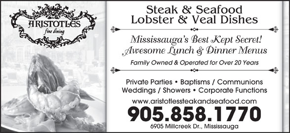 Aristotle's Steak & Seafood (905-858-1770) - Annonce illustrée======= - Steak & Seafood Lobster & Veal Dishes Mississauga s Best Kept Secret! Awesome Lunch & Dinner Menus Family Owned & Operated for Over 20 Years Private Parties   Baptisms / Communions Weddings / Showers   Corporate Functions www.aristotlessteakandseafood.com 905.858.1770 6905 Millcreek Dr., Mississauga
