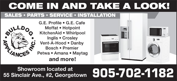 Bulldog Appliances Inc (905-702-1182) - Display Ad - COME IN AND TAKE A LOOK! SALES   PARTS   SERVICE   INSTALLATION G.E. Profile   G.E. Cafe Moffat   Hotpoint KitchenAid   Whirlpool Inglis   Crosley Vent-A-Hood   Danby Bosch   Premier Petwa   Amana   Maytag and more! Showroom located at 55 Sinclair Ave., #2, Georgetown 905-702-1182