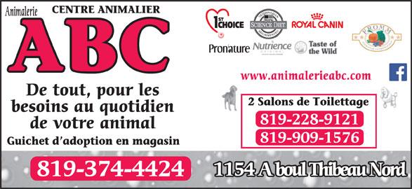 Centre Animalier ABC (819-374-4424) - Annonce illustrée======= - www.animalerieabc.com De tout, pour les 2 Salons de Toilettage besoins au quotidien 819-228-9121 de votre animal 819-909-1576 Guichet d adoption en magasin 1154 A boul Thibeau Nord 819-374-4424 www.animalerieabc.com De tout, pour les 2 Salons de Toilettage besoins au quotidien 819-228-9121 de votre animal Guichet d adoption en magasin 1154 A boul Thibeau Nord 819-374-4424 819-909-1576