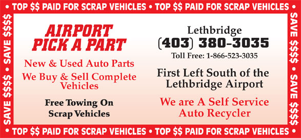 Airport Pick A Part (403-380-3035) - Display Ad - TOP $$ PAID FOR SCRAP VEHICLES   TOP $$ PAID FOR SCRAP VEHICLES SAVE $$$$   SAVE $$$$  TOP $$ PAID FOR SCRAP VEHICLES   TOP $$ PAID FOR SCRAP VEHICLES Lethbridge AIRPORT (403) 380-3035 PICK A PART Toll Free: 1-866-523-3035 New & Used Auto Parts First Left South of the We Buy & Sell Complete Lethbridge Airport Vehicles We are A Self Service Free Towing On Scrap Vehicles Auto Recycler SAVE $$$$   SAVE $$$$ TOP $$ PAID FOR SCRAP VEHICLES   TOP $$ PAID FOR SCRAP VEHICLES SAVE $$$$   SAVE $$$$  TOP $$ PAID FOR SCRAP VEHICLES   TOP $$ PAID FOR SCRAP VEHICLES Lethbridge AIRPORT (403) 380-3035 PICK A PART Toll Free: 1-866-523-3035 New & Used Auto Parts First Left South of the We Buy & Sell Complete Lethbridge Airport Vehicles We are A Self Service Free Towing On Scrap Vehicles Auto Recycler SAVE $$$$   SAVE $$$$