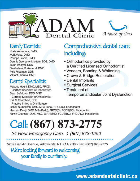 Adam Dental Clinic (867-873-2775) - Display Ad - A touch of class Family Dentists Comprehensive dental care Kosta Aloimonos, DMD including: M. B. Velez, DMD Philippe Lavoie, DMD Dennis George Anithottam, BDS, DMD Orthodontics provided by Toran Izadiyar, DDS a Certified Licensed Orthodontist Veneers, Bonding & Whitening Pirjo Friedman, DDS Vikrant Sharma, DMD Crown & Bridge Restoration Dental Implants Dental Specialists Surgical Services Masoud Haghi, DMD, MSD, FRCD Certified Specialist in Orthodontics Treatment of Sean Sefidpour, DDS, MSD Temporomandibular Joint Dysfunction Certified Specialist in Orthodontics Kirk C. Chambers, DDS Practice limited to Oral Surgery Babak Nurbakhsh, DMD, MSc(Endo), FRCD(C), Endodontist Hasnain Dewji, DMD, MSc(Pedo), FRCD(C), FCDS(BC), Pedodontist Farzin Ghannad, DDS, MSC, DIP.PERIO, FCDS(BC), FRCD (C), Periodontist Call: (867) 873-2775 24 Hour Emergency Care:  1 (867) 873-1250 5209 Franklin Avenue, Yellowknife, NT X1A 2N8   Fax: (867) 920-2775 We re looking forward to welcoming your family to our family. Sarah-Jane Dorismond, DMD www.adamdentalclinic.ca