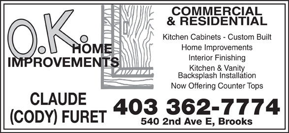 O K Home Improvements (403-362-7774) - Display Ad - Now Offering Counter Tops CLAUDE 403 362-7774 CODY FURET 540 2nd Ave E, Brooks COMMERCIAL & RESIDENTIAL Kitchen Cabinets - Custom Built Home Improvements Interior Finishing Kitchen & Vanity Backsplash Installation