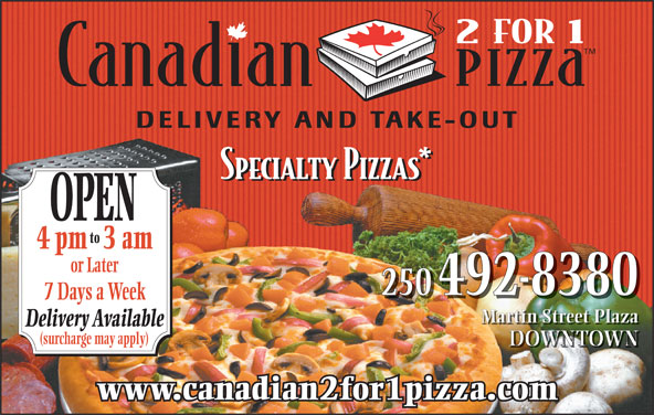 Canadian 2 for 1 Pizza (250-492-8380) - Display Ad - OPEN to 4 pm3 am or Later 250 492-8380 7 Days a Week Martin Street Plaza Delivery Available (surcharge may apply) DOWNTOWN www.canadian2for1pizza.com