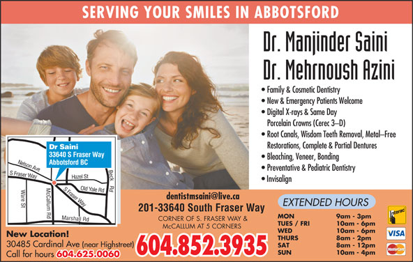 Saini Manjinder Dr (604-852-3935) - Display Ad - Way EXTENDED HOURS Beck Rd S 201-33640 South Fraser Way MON 9am - 3pm CORNER OF S. FRASER WAY & TUES / FRI 10am - 6pm McCALLUM AT 5 CORNERS WED 10am - 6pm THURS 8am - 2pm SAT 8am - 12pm ing Rd SUN 10am - 4pm 604.852.3935 SERVING YOUR SMILES IN ABBOTSFORD Family & Cosmetic Dentistry New & Emergency Patients Welcome Digital X-rays & Same Day Porcelain Crowns (Cerec 3-D) Root Canals, Wisdom Teeth Removal, Metal-Free Restorations, Complete & Partial Dentures Dr Saini 33640 S Fraser Way Bleaching, Veneer, Bonding Abbotsford BC Ave K Preventative & Pediatric Dentistry Fraser Way azel St Nelso Invisalign S F Yale Rd H raser are St Marshall Rd Old