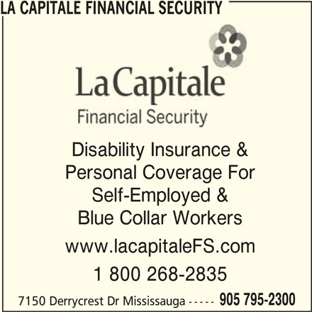 La Capitale Financial Security (905-795-2300) - Display Ad - LA CAPITALE FINANCIAL SECURITY Disability Insurance & Personal Coverage For Self-Employed & Blue Collar Workers www.lacapitaleFS.com 1 800 268-2835 905 795-2300 7150 Derrycrest Dr Mississauga -----