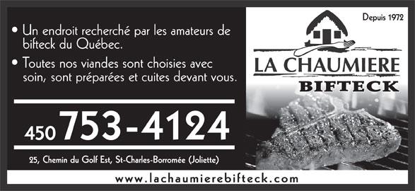 La Chaumière Bifteck (450-753-4124) - Annonce illustrée======= - Depuis 1972 Un endroit recherché par les amateurs de bifteck du Québec. Toutes nos viandes sont choisies avec LA CHAUMIERE soin, sont préparées et cuites devant vous. 753-4124 450 25, Chemin du Golf Est, St-Charles-Borromée (Joliette) www.lachaumierebifteck.com