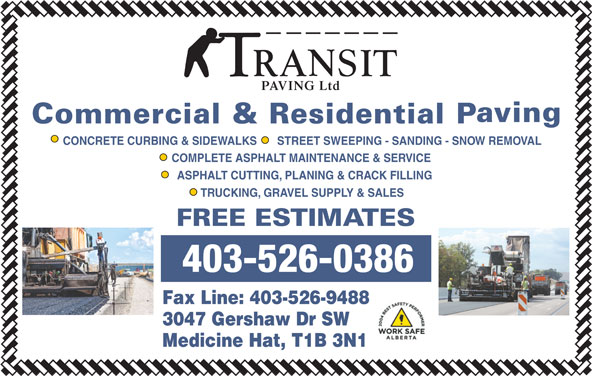 Transit Paving Inc (403-526-0386) - Display Ad - 3047 Gershaw Dr SW Medicine Hat, T1B 3N1 Fax Line: 403-526-9488 PAVING Ltd CONCRETE CURBING & SIDEWALKS STREET SWEEPING - SANDING - SNOW REMOVAL COMPLETE ASPHALT MAINTENANCE & SERVICE ASPHALT CUTTING, PLANING & CRACK FILLING TRUCKING, GRAVEL SUPPLY & SALES 403-526-0386
