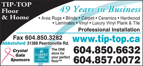 Tip Top Carpets Ltd (604-850-6632) - Display Ad - 31388 Peardonville Rd. The ONE Crystal 604.850.6632 store for Gala your perfect Sponsors floor 604.857.0072 TIP-TOP 46 Years in Business49 Years in Business Floor & Home Area Rugs   Blinds   Carpet   Ceramics   Hardwood Laminates   Vinyl   Luxury Vinyl Plank & Tile Professional Installation Fax 604.850.3282 www.tip-top.ca Abbotsford