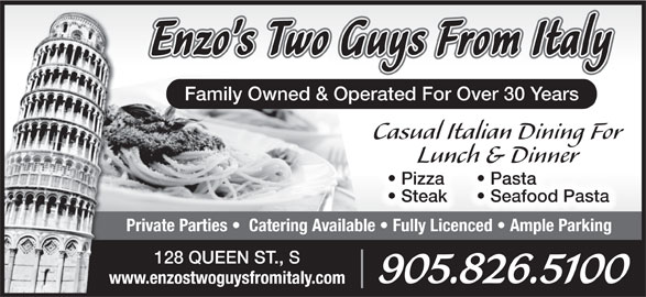 Enzo's Two Guys From Italy (905-826-5100) - Annonce illustrée======= - Lunch & Dinner Pasta  Pizza  P Seafood Pasta  Steak Private Parties    Catering Available   Fully Licenced   Ample Parking 128 QUEEN ST., S 905.826.5100 www.enzostwoguysfromitaly.com Family Owned & Operated For Over 30 Years Casual Italian Dining For