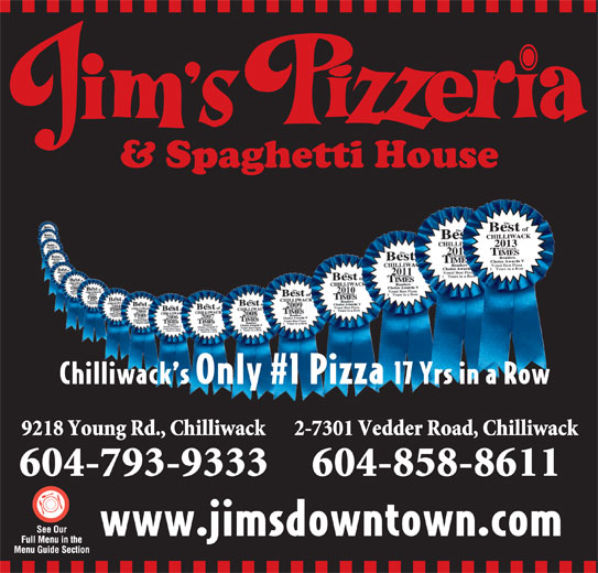 Jim's Pizzeria (604-793-9333) - Display Ad - 2013 Chilliwack s Only #1 Pizza 17 Yrs in a Row 9218 Young Rd., Chilliwack 2-7301 Vedder Road, Chilliwack 604-793-9333 604-858-8611 www.jimsdowntown.com