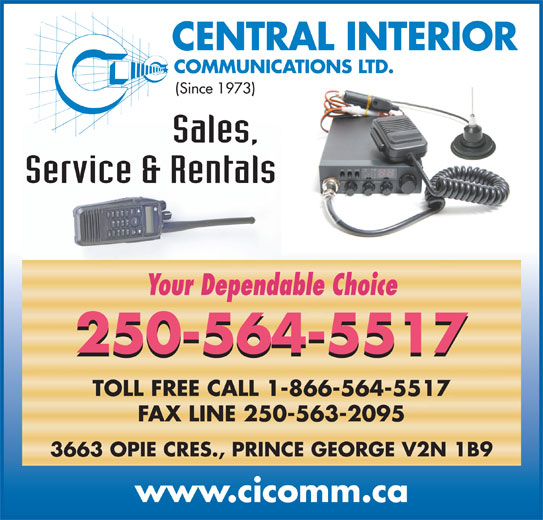 Central Interior Communications Ltd (250-564-5517) - Display Ad - CENTRAL INTERIOR Your Dependable Choice 250-564-5517 TOLL FREE CALL 1-866-564-5517 FAX LINE 250-563-2095 3663 OPIE CRES., PRINCE GEORGE V2N 1B9 www.cicomm.ca COMMUNICATIONS LTD. (Since 1973) Sales, Service & Rentals