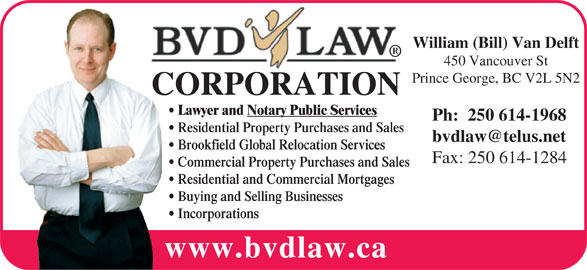 BVD Law Corp (250-614-1283) - Display Ad - William (Bill) Van Delft 450 Vancouver St Prince George, BC V2L 5N2 CORPORATION Lawyer and Notary Public Services Ph:  250 614-1968 Residential Property Purchases and Sales Brookfield Global Relocation Services Fax: 250 614-1284 Commercial Property Purchases and Sales Residential and Commercial Mortgages Buying and Selling Businesses Incorporations www.bvdlaw.ca
