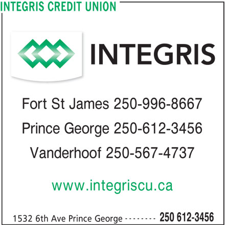 Integris Credit Union (250-612-3456) - Display Ad - INTEGRIS CREDIT UNION Fort St James 250-996-8667 Prince George 250-612-3456 Vanderhoof 250-567-4737 www.integriscu.ca -------- 250 612-3456 1532 6th Ave Prince George