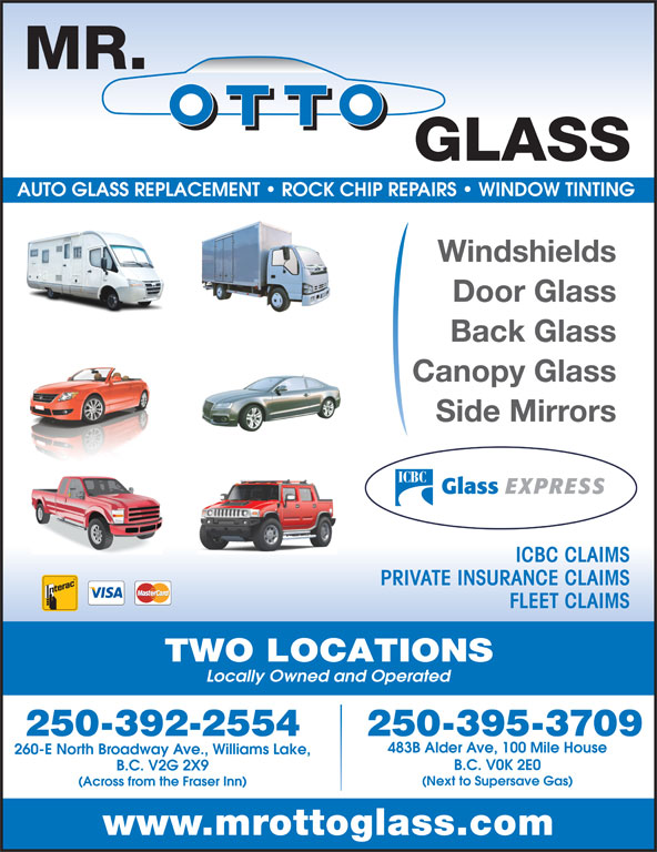 Mr Otto Glass Williams Lake (250-392-2554) - Display Ad - PRIVATE INSURANCE CLAIMS FLEET CLAIMS TWO LOCATIONS Locally Owned and Operated 250-395-3709250-392-2554 483B Alder Ave, 100 Mile House 260-E North Broadway Ave., Williams Lake, B.C. V0K 2E0 B.C. V2G 2X9 (Next to Supersave Gas) (Across from the Fraser Inn) www.mrottoglass.com AUTO GLASS REPLACEMENT   ROCK CHIP REPAIRS   WINDOW TINTING Windshields Door Glass Back Glass Canopy Glass Side Mirrors ICBC CLAIMS