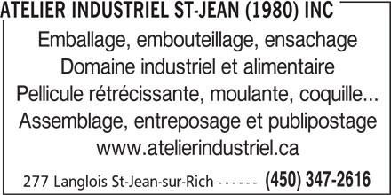 Atelier Industriel St-Jean (1980) inc (450-347-2616) - Annonce illustrée======= - 277 Langlois St-Jean-sur-Rich ------ ATELIER INDUSTRIEL ST-JEAN (1980) INC Emballage, embouteillage, ensachage Domaine industriel et alimentaire Pellicule rétrécissante, moulante, coquille... Assemblage, entreposage et publipostage www.atelierindustriel.ca (450) 347-2616