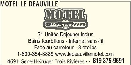 Motel Le Deauville (819-375-9691) - Annonce illustrée======= - MOTEL LE DEAUVILLE 31 Unités Déjeuner inclus Bains tourbillons - Internet sans-fil Face au carrefour - 3 étoiles 1-800-354-3889 www.ledeauvillemotel.com -- 819 375-9691 4691 Gene-H-Kruger Trois Rivières