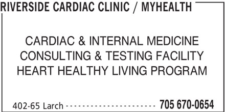 Riverside Cardiac Clinic / MyHealth (705-670-0654) - Display Ad - RIVERSIDE CARDIAC CLINIC / MYHEALTH CARDIAC & INTERNAL MEDICINE CONSULTING & TESTING FACILITY HEART HEALTHY LIVING PROGRAM ---------------------- 705 670-0654 402-65 Larch