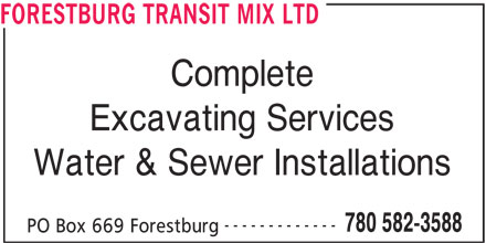 Forestburg Transit Mix Ltd (780-582-3588) - Display Ad - FORESTBURG TRANSIT MIX LTD Complete Excavating Services Water & Sewer Installations ------------- 780 582-3588 PO Box 669 Forestburg FORESTBURG TRANSIT MIX LTD Complete Excavating Services Water & Sewer Installations ------------- 780 582-3588 PO Box 669 Forestburg