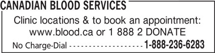 Canadian Blood Services (613-739-2300) - Display Ad - Clinic locations & to book an appointment: www.blood.ca or 1 888 2 DONATE 1-888-236-6283 No Charge-Dial ------------------- CANADIAN BLOOD SERVICES
