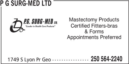 P G Surg-Med Ltd (250-564-2240) - Display Ad - Mastectomy Products Certified Fitters-bras & Forms Appointments Preferred 250 564-2240 1749 S Lyon Pr Geo ---------------- P G SURG-MED LTD Mastectomy Products Certified Fitters-bras & Forms Appointments Preferred 250 564-2240 P G SURG-MED LTD 1749 S Lyon Pr Geo ----------------