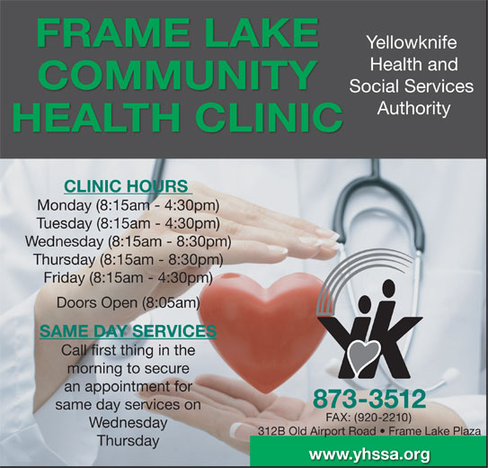 Yellowknife Health and Social Services Authority (YHSSA) (867-873-3512) - Display Ad - FRAME LAKE Yellowknife Health and COMMUNITY Social Services Authority HEALTH CLINIC CLINIC HOURS Monday (8:15am - 4:30pm) Tuesday (8:15am - 4:30pm) Wednesday (8:15am - 8:30pm) Thursday (8:15am - 8:30pm) Friday (8:15am - 4:30pm) Doors Open (8:05am) SAME DAY SERVICES Call first thing in the morning to secure an appointment for 873-3512 same day services on FAX: (920-2210) Wednesday 312B Old Airport Road   Frame Lake Plaza Thursday www.yhssa.org