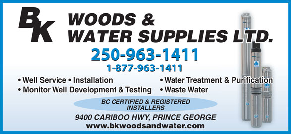 B K Woods & Water Supplies Ltd (250-963-1411) - Annonce illustrée======= - 250-963-1411 1-877-963-1411 Well Service   Installation Water Treatment & Purification Monitor Well Development & Testing  Waste Water BC CERTIFIED & REGISTERED INSTALLERS 9400 CARIBOO HWY, PRINCE GEORGE www.bkwoodsandwater.com