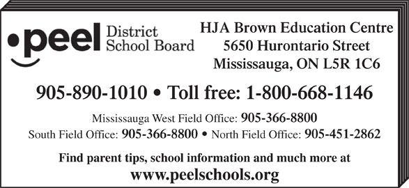 Peel District School Board (905-890-1010) - Display Ad - HJA Brown Education Centre 5650 Hurontario Street Mississauga, ON L5R 1C6 Mississauga West Field Office: 905-366-8800 South Field Office: 905-366-8800 North Field Office: 905-451-2862 Find parent tips, school information and much more at www.peelschools.org 905-890-1010   Toll free: 1-800-668-1146