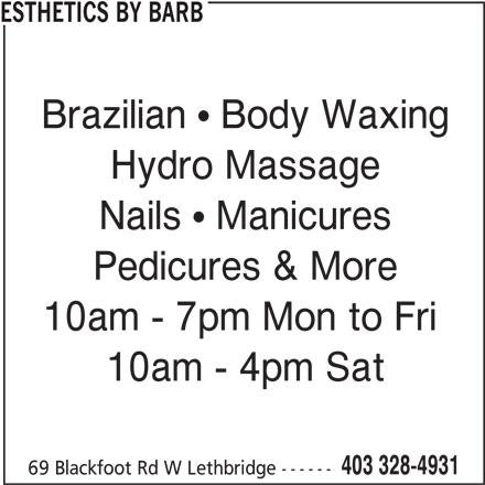 Esthetics by Barb (403-328-4931) - Display Ad - 403 328-4931 69 Blackfoot Rd W Lethbridge ------ 10am - 4pm Sat ESTHETICS BY BARB Brazilian   Body Waxing Hydro Massage Nails   Manicures Pedicures & More 10am - 7pm Mon to Fri