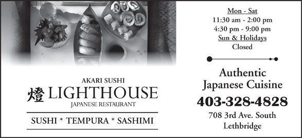 Lighthouse Japanese Restaurant (403-328-4828) - Display Ad - Mon - Sat 11:30 am - 2:00 pm 4:30 pm - 9:00 pm Sun & Holidays Closed Authentic AKARI SUSHI Japanese Cuisine 403-328-4828 708 3rd Ave. South SUSHI * TEMPURA * SASHIMI Lethbridge