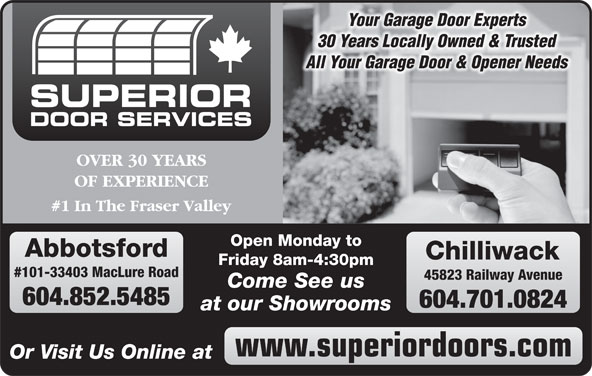 Superior Door Services (604-852-5925) - Display Ad - Your Garage Door Experts 30 Years Locally Owned & Trusted All Your Garage Door & Opener Needs SUPERIOR DOOR SERVICES OVER 30 YEARS OF EXPERIENCE #1 In The Fraser Valley Open Monday to Abbotsford Chilliwack Friday 8am-4:30pm #101-33403 MacLure Road 45823 Railway Avenue Come See us 604.852.5485 604.701.0824 at our Showrooms www.superiordoors.com Or Visit Us Online at